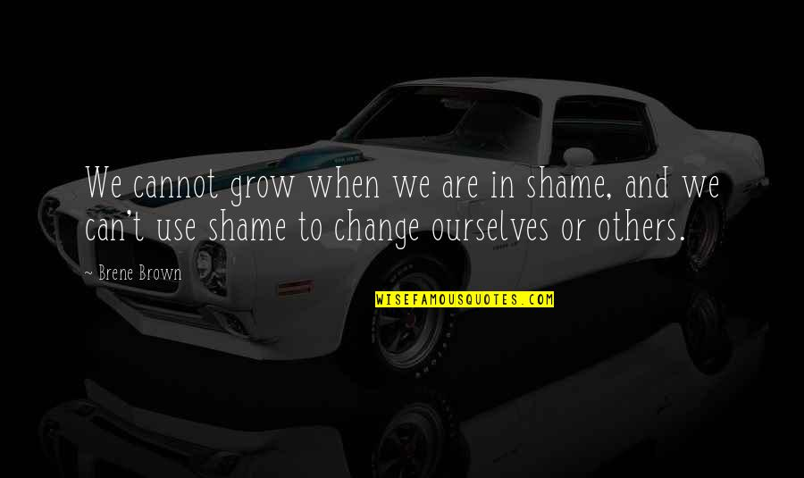 Change For Growth Quotes By Brene Brown: We cannot grow when we are in shame,