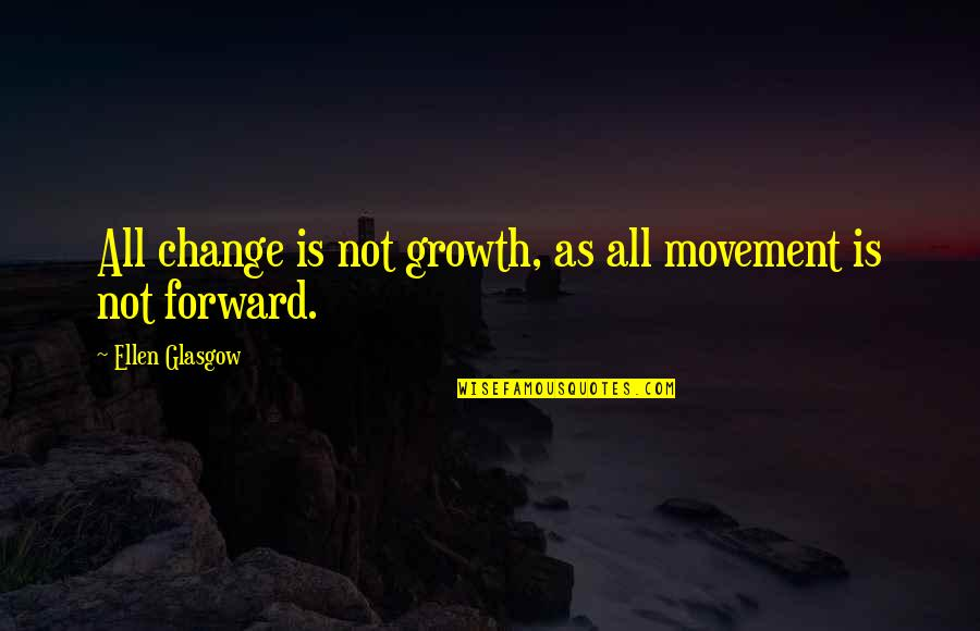 Change For Growth Quotes By Ellen Glasgow: All change is not growth, as all movement