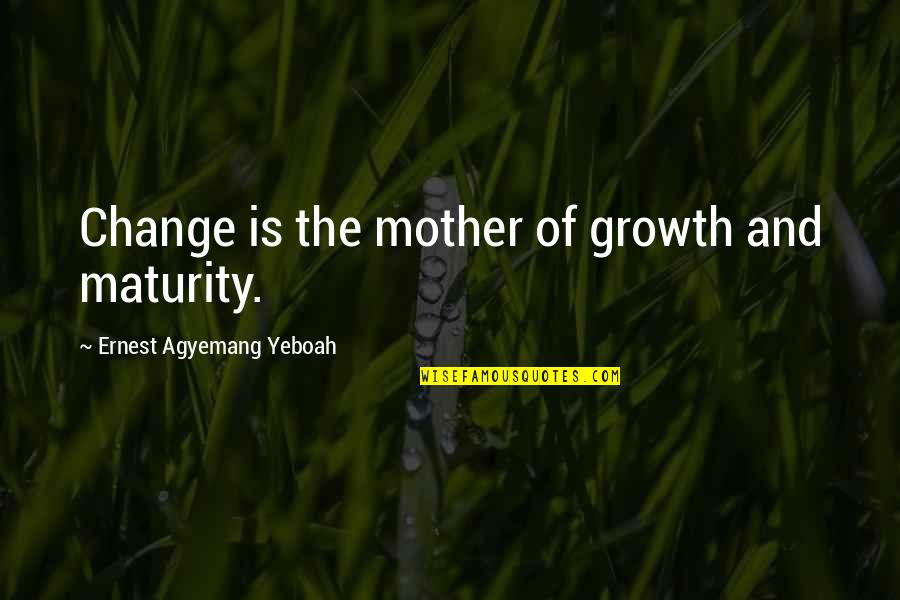 Change For Growth Quotes By Ernest Agyemang Yeboah: Change is the mother of growth and maturity.