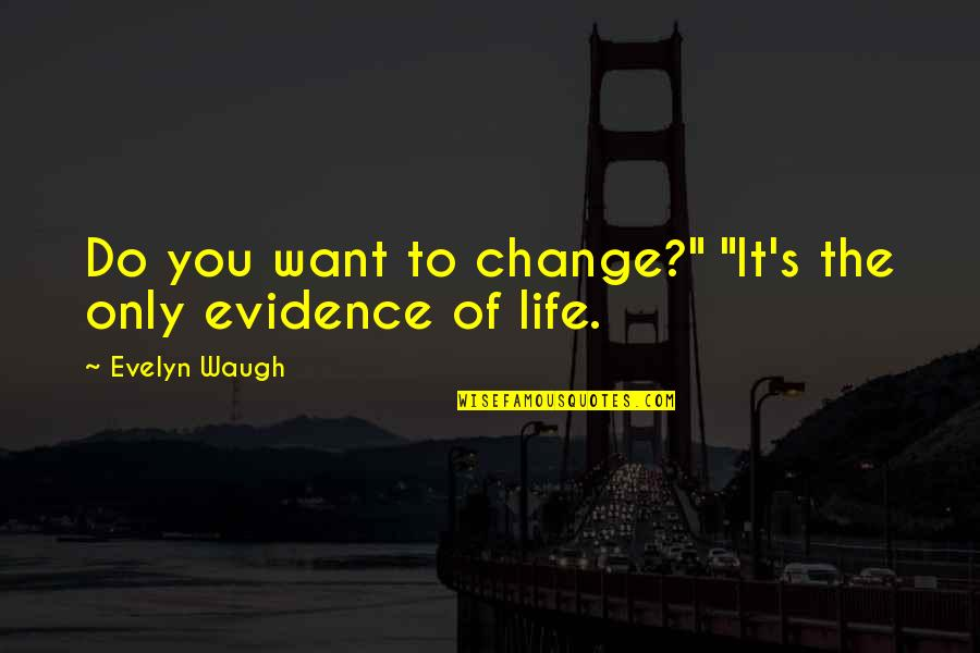 "Change For Growth Quotes By Evelyn Waugh: Do you want to change?"" ""It's the only"