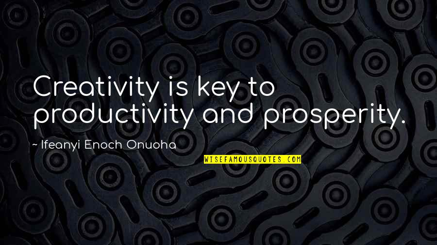 Change For Growth Quotes By Ifeanyi Enoch Onuoha: Creativity is key to productivity and prosperity.