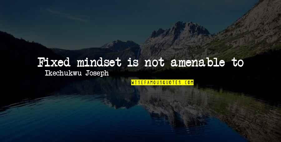 Change For Growth Quotes By Ikechukwu Joseph: Fixed mindset is not amenable to change and