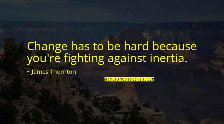 Change For Growth Quotes By James Thornton: Change has to be hard because you're fighting