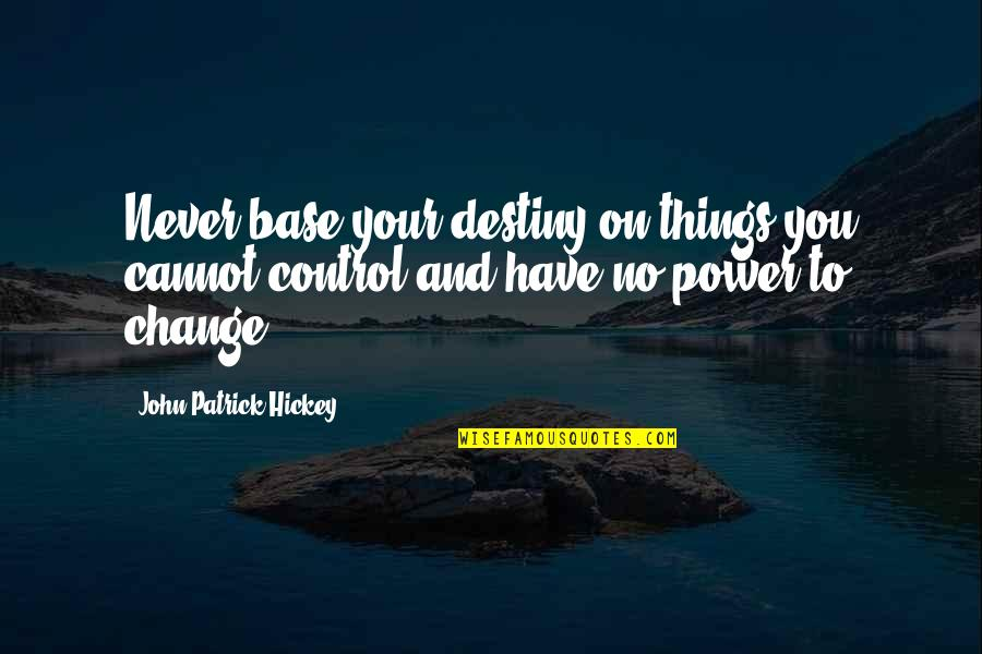 Change For Growth Quotes By John Patrick Hickey: Never base your destiny on things you cannot