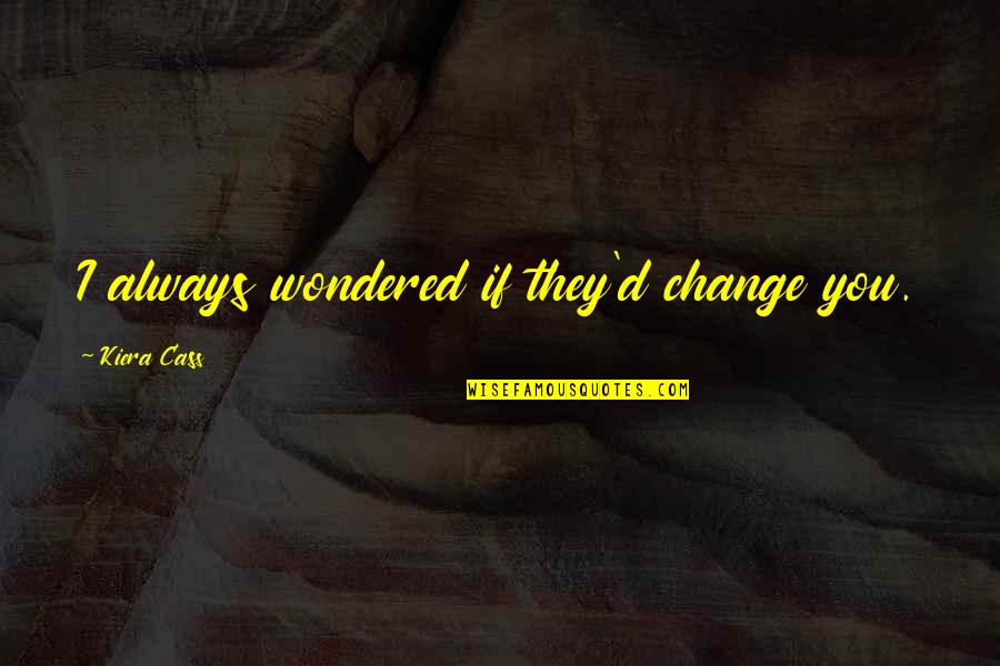 Change For Growth Quotes By Kiera Cass: I always wondered if they'd change you.