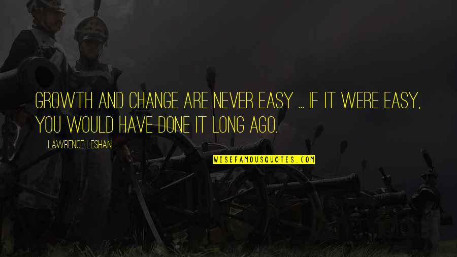 Change For Growth Quotes By Lawrence LeShan: Growth and change are never easy ... If