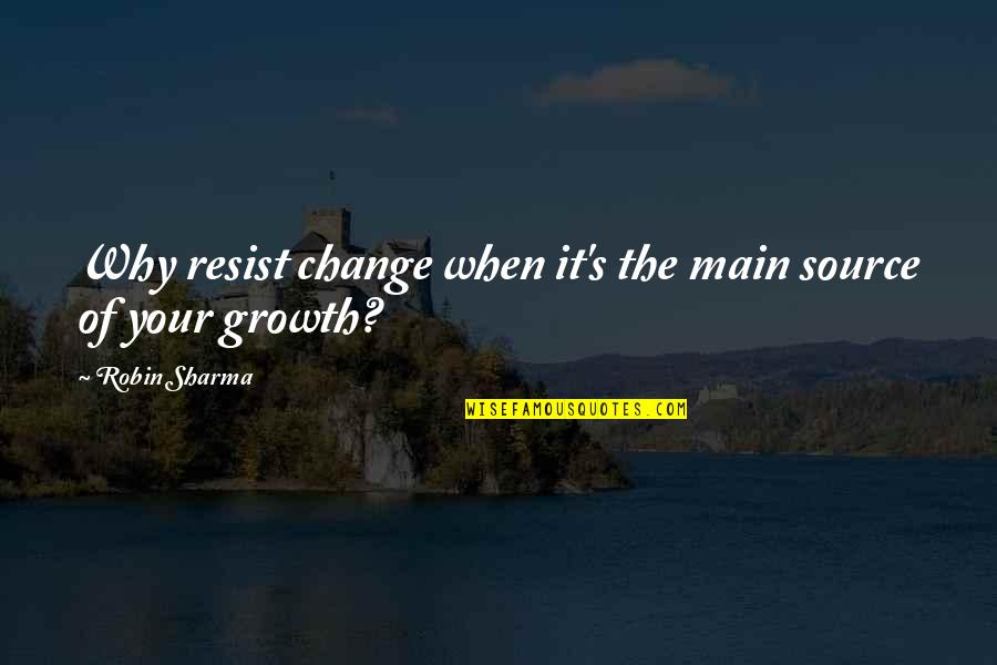Change For Growth Quotes By Robin Sharma: Why resist change when it's the main source