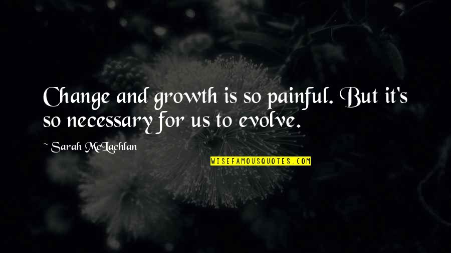Change For Growth Quotes By Sarah McLachlan: Change and growth is so painful. But it's