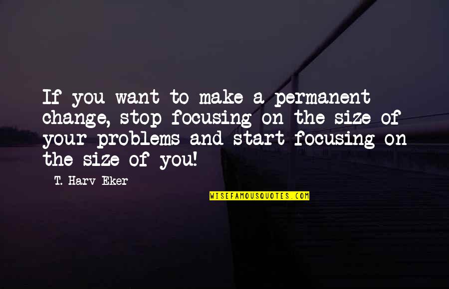 Change For Growth Quotes By T. Harv Eker: If you want to make a permanent change,
