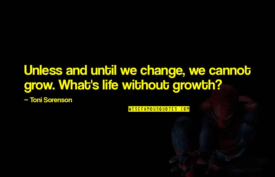 Change For Growth Quotes By Toni Sorenson: Unless and until we change, we cannot grow.