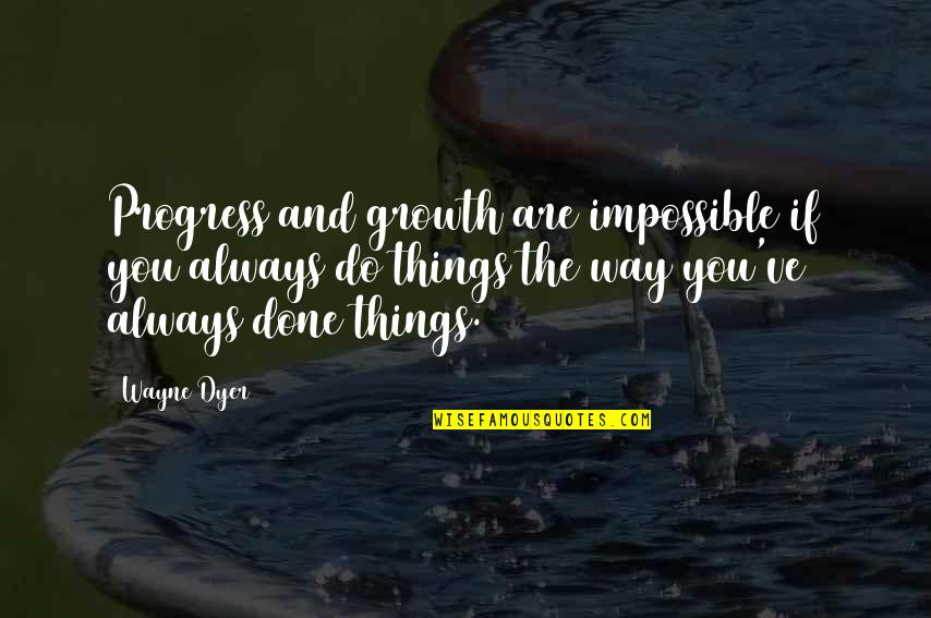 Change For Growth Quotes By Wayne Dyer: Progress and growth are impossible if you always