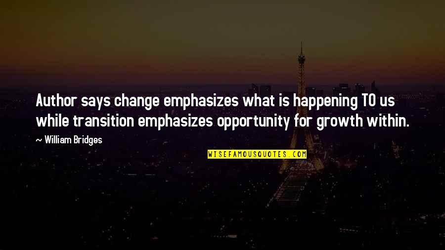 Change For Growth Quotes By William Bridges: Author says change emphasizes what is happening TO