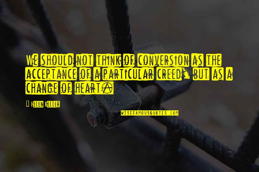 Change Helen Keller Quotes By Helen Keller: We should not think of conversion as the