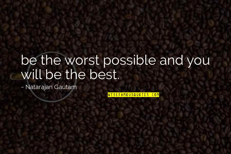 Change In Life For The Worst Quotes By Natarajan Gautam: be the worst possible and you will be