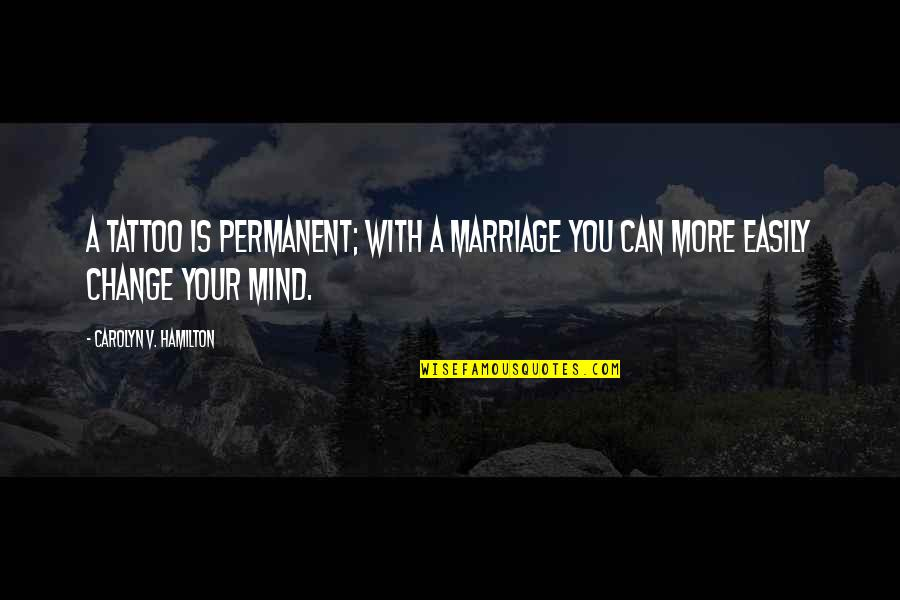 Change In Life Tattoos Quotes By Carolyn V. Hamilton: A tattoo is permanent; with a marriage you