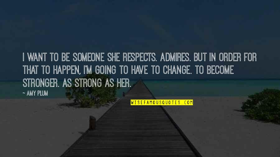 Change In Love Quotes By Amy Plum: I want to be someone she respects. Admires.