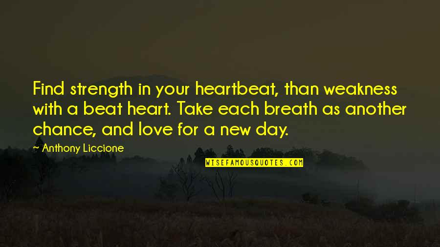 Change In Love Quotes By Anthony Liccione: Find strength in your heartbeat, than weakness with