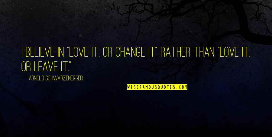 "Change In Love Quotes By Arnold Schwarzenegger: I believe in ""love it, or change it"""