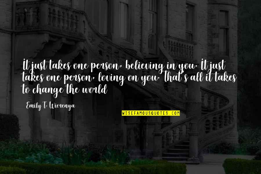 Change In Love Quotes By Emily T. Wierenga: It just takes one person, believing in you.