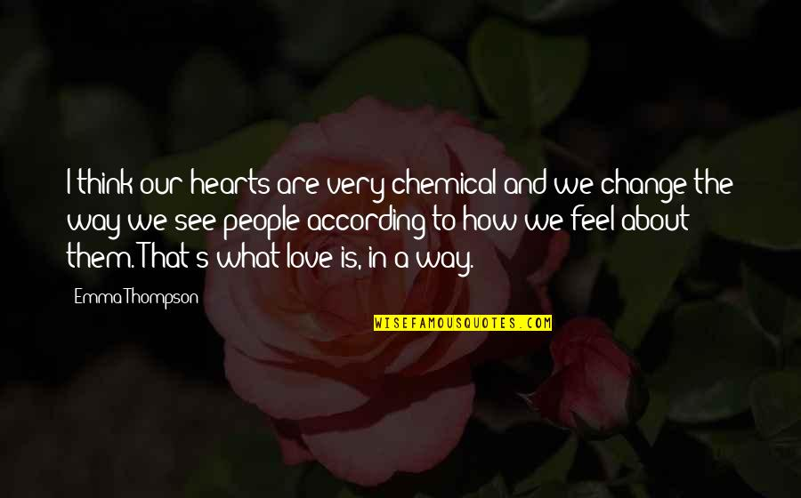 Change In Love Quotes By Emma Thompson: I think our hearts are very chemical and