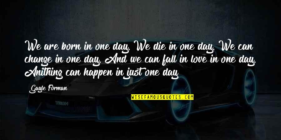 Change In Love Quotes By Gayle Forman: We are born in one day. We die