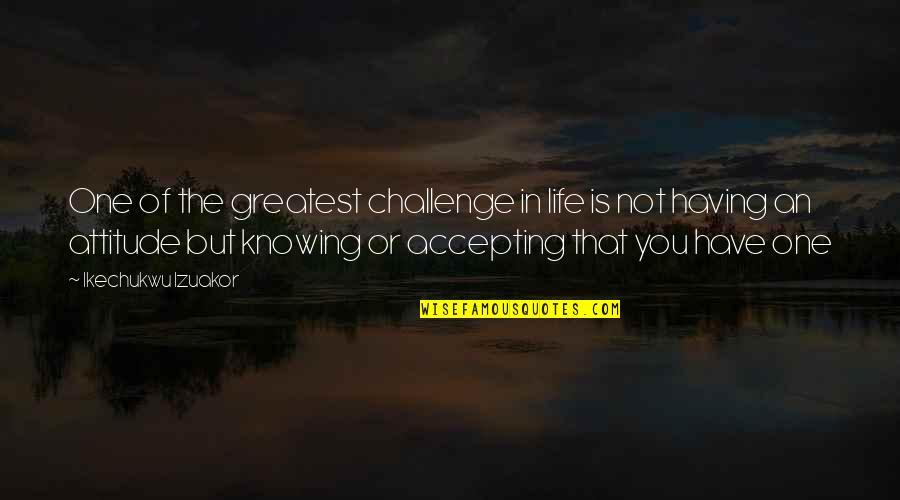 Change In Love Quotes By Ikechukwu Izuakor: One of the greatest challenge in life is