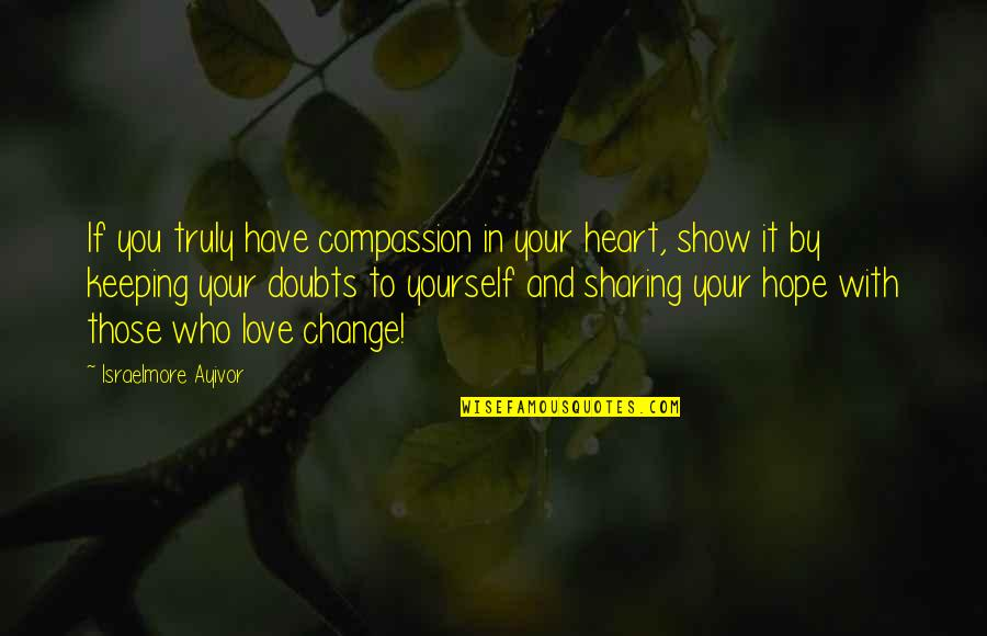 Change In Love Quotes By Israelmore Ayivor: If you truly have compassion in your heart,