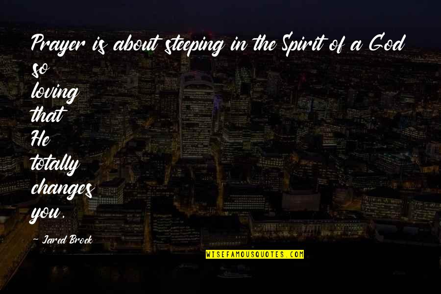 Change In Love Quotes By Jared Brock: Prayer is about steeping in the Spirit of