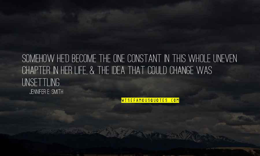 Change In Love Quotes By Jennifer E. Smith: Somehow he'd become the one constant in this
