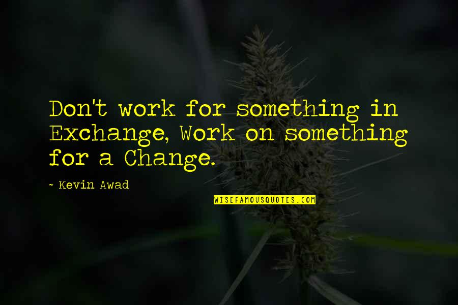 Change In Love Quotes By Kevin Awad: Don't work for something in Exchange, Work on