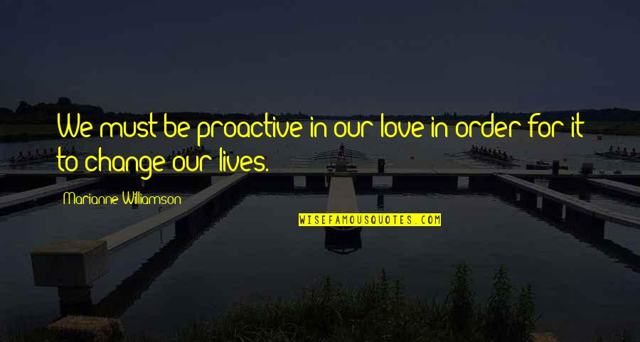 Change In Love Quotes By Marianne Williamson: We must be proactive in our love in