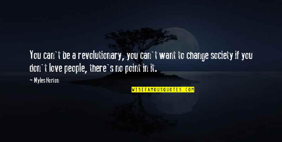 Change In Love Quotes By Myles Horton: You can't be a revolutionary, you can't want