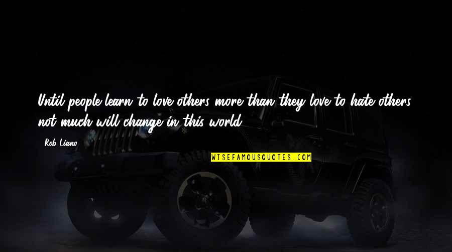 Change In Love Quotes By Rob Liano: Until people learn to love others more than
