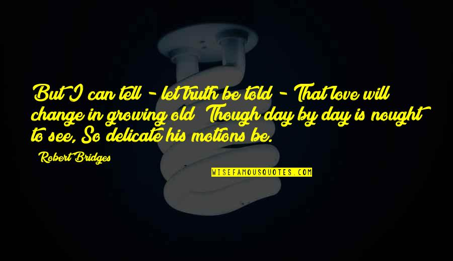 Change In Love Quotes By Robert Bridges: But I can tell - let truth be