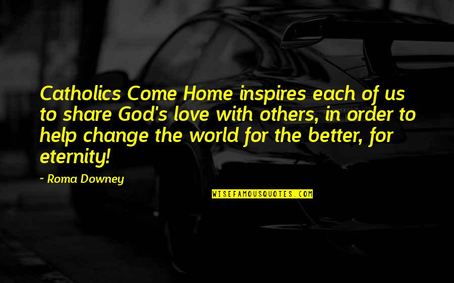 Change In Love Quotes By Roma Downey: Catholics Come Home inspires each of us to