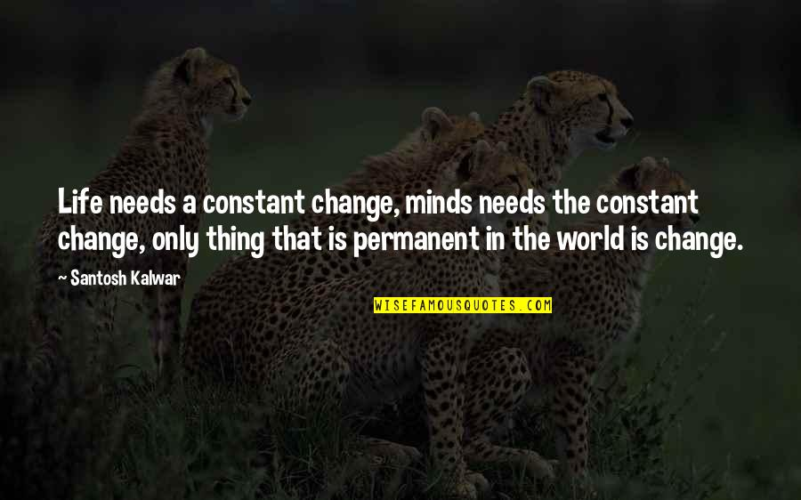 Change In Love Quotes By Santosh Kalwar: Life needs a constant change, minds needs the