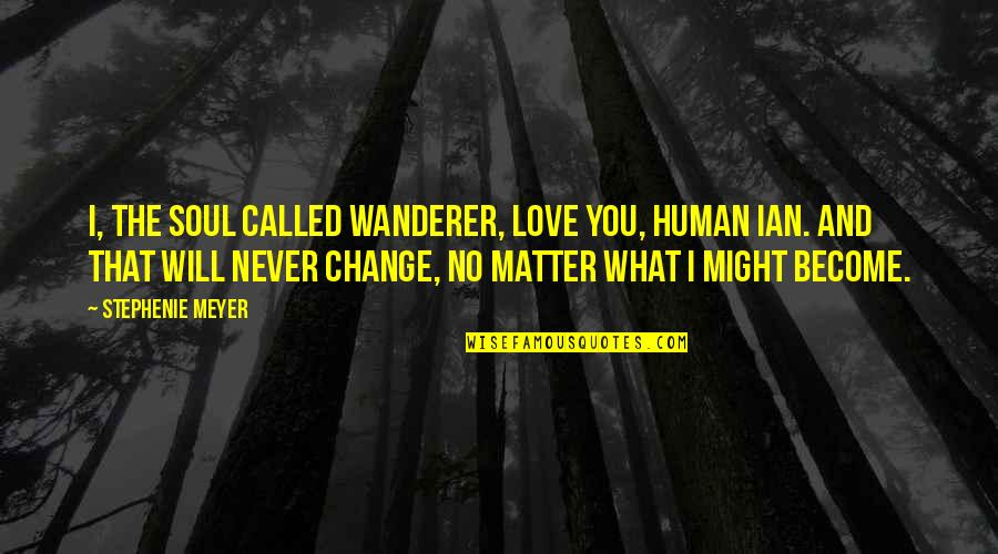 Change In Love Quotes By Stephenie Meyer: I, the soul called Wanderer, love you, human