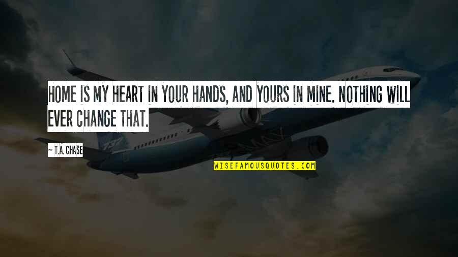 Change In Love Quotes By T.A. Chase: Home is my heart in your hands, and