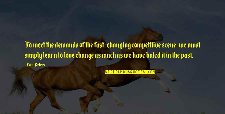 Change In Love Quotes By Tom Peters: To meet the demands of the fast-changing competitive