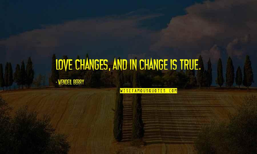 Change In Love Quotes By Wendell Berry: Love changes, and in change is true.