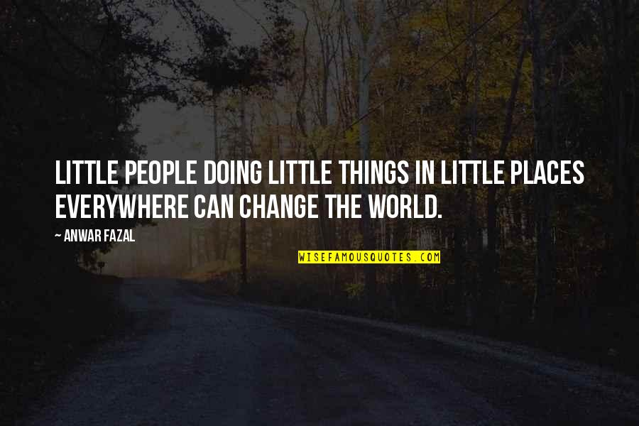 Change In People Quotes By Anwar Fazal: Little people doing little things in little places