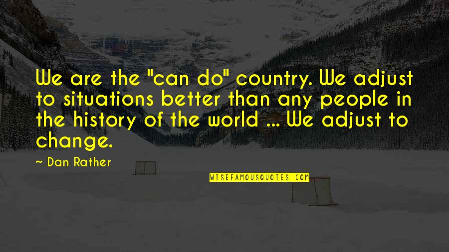 "Change In People Quotes By Dan Rather: We are the ""can do"" country. We adjust"