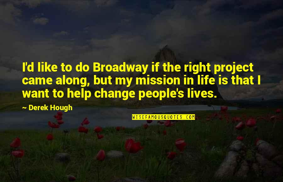Change In People Quotes By Derek Hough: I'd like to do Broadway if the right
