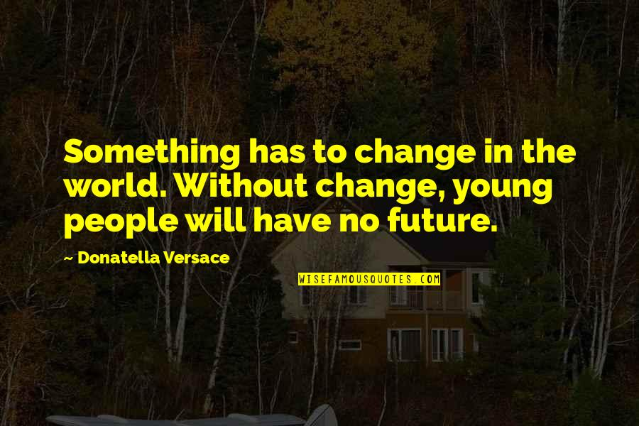 Change In People Quotes By Donatella Versace: Something has to change in the world. Without