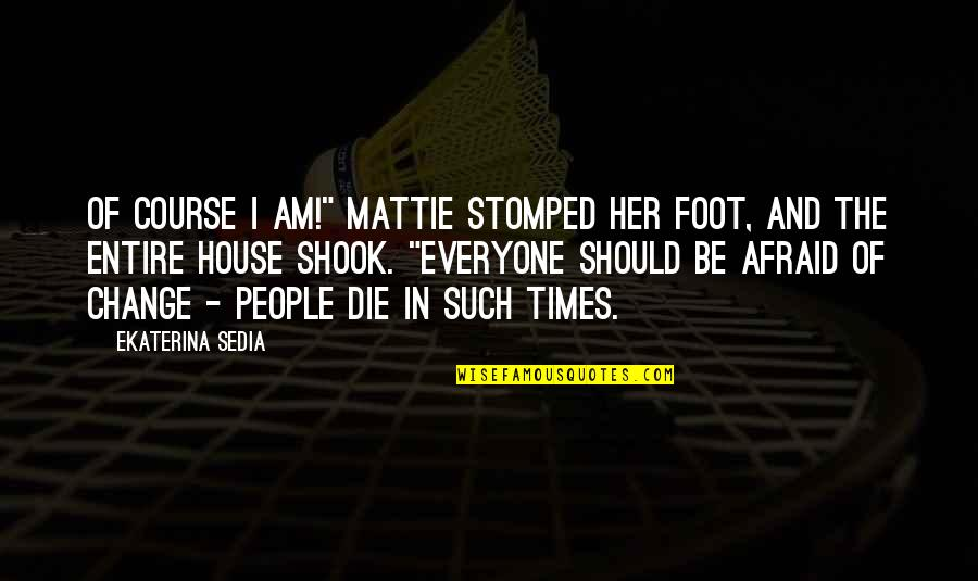 "Change In People Quotes By Ekaterina Sedia: Of course I am!"" Mattie stomped her foot,"