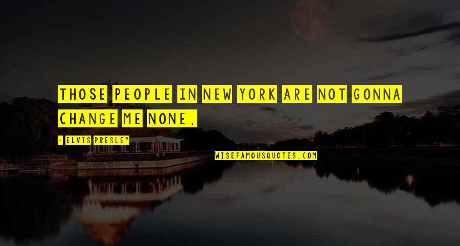Change In People Quotes By Elvis Presley: Those people in New York are not gonna