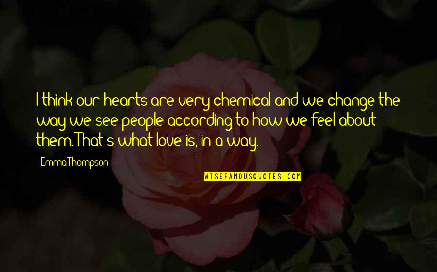 Change In People Quotes By Emma Thompson: I think our hearts are very chemical and