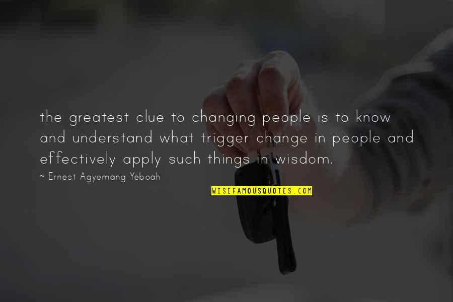 Change In People Quotes By Ernest Agyemang Yeboah: the greatest clue to changing people is to