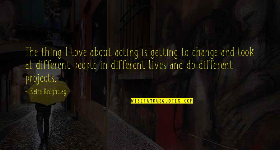Change In People Quotes By Keira Knightley: The thing I love about acting is getting