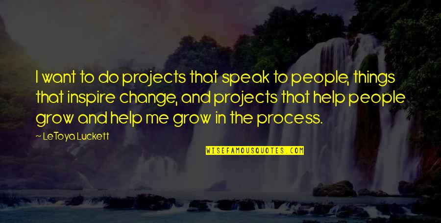 Change In People Quotes By LeToya Luckett: I want to do projects that speak to